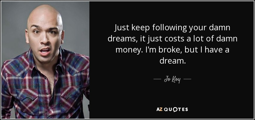 Just keep following your damn dreams, it just costs a lot of damn money. I'm broke, but I have a dream. - Jo Koy