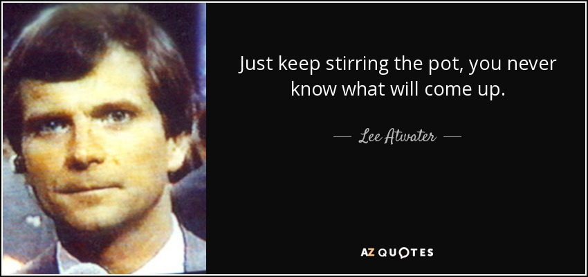 Just keep stirring the pot, you never know what will come up. - Lee Atwater