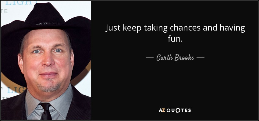 Just keep taking chances and having fun. - Garth Brooks