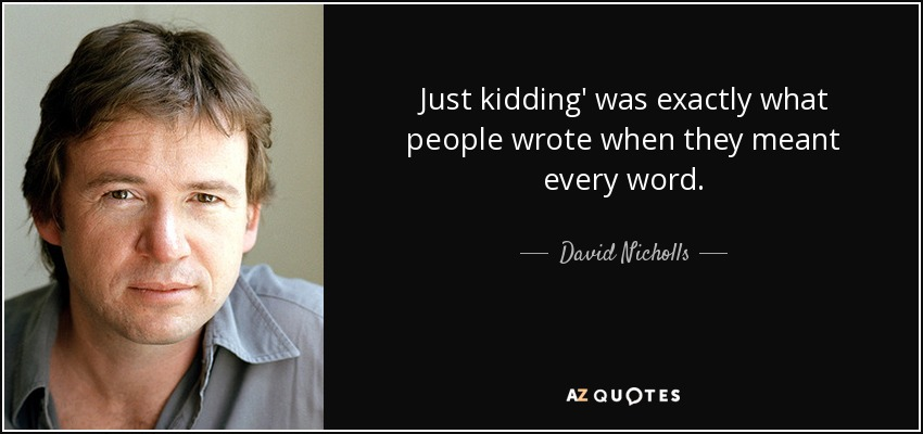 Just kidding' was exactly what people wrote when they meant every word. - David Nicholls