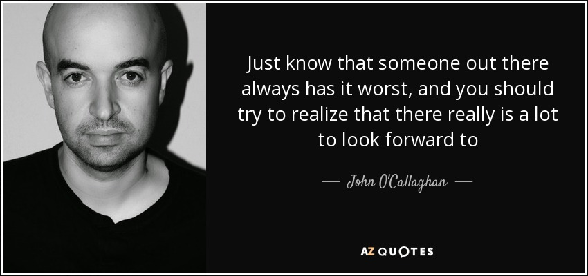 Just know that someone out there always has it worst, and you should try to realize that there really is a lot to look forward to - John O'Callaghan
