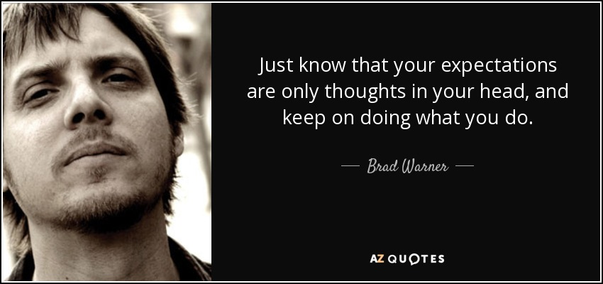 Just know that your expectations are only thoughts in your head, and keep on doing what you do. - Brad Warner