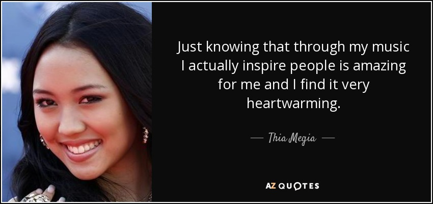 Just knowing that through my music I actually inspire people is amazing for me and I find it very heartwarming. - Thia Megia
