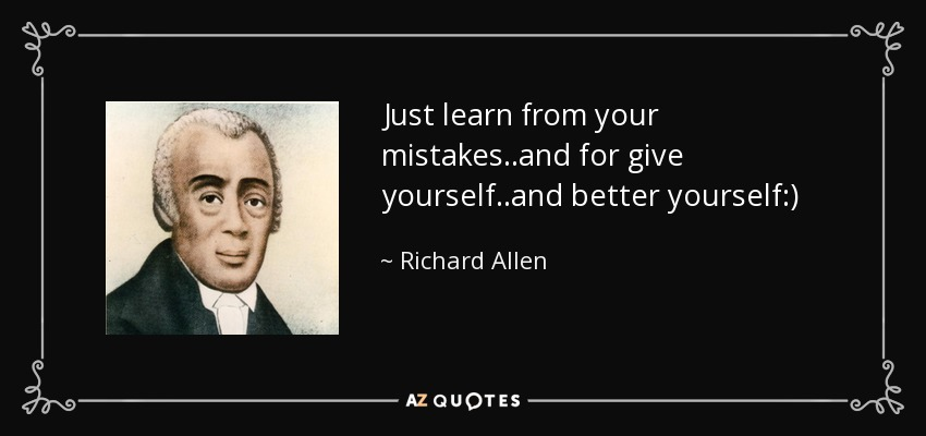 Just learn from your mistakes..and for give yourself..and better yourself:) - Richard Allen