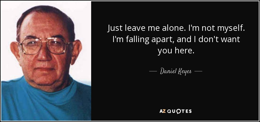 Daniel Keyes Quote Just Leave Me Alone Im Not Myself Im Falling