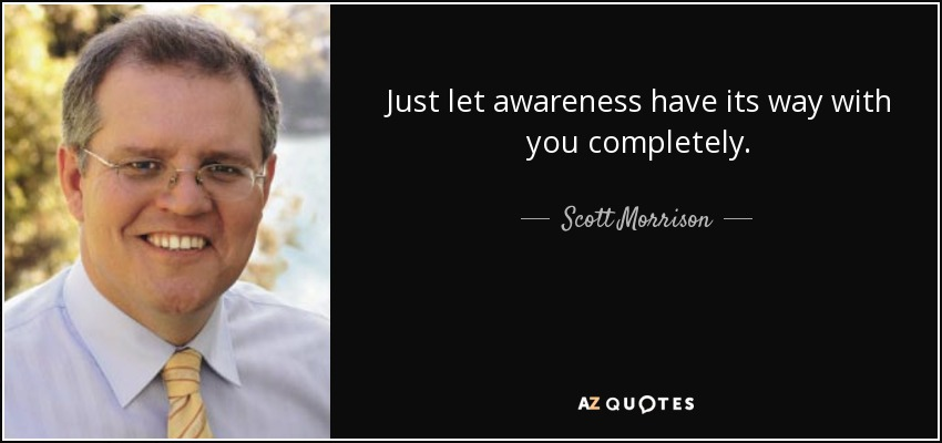 Just let awareness have its way with you completely. - Scott Morrison