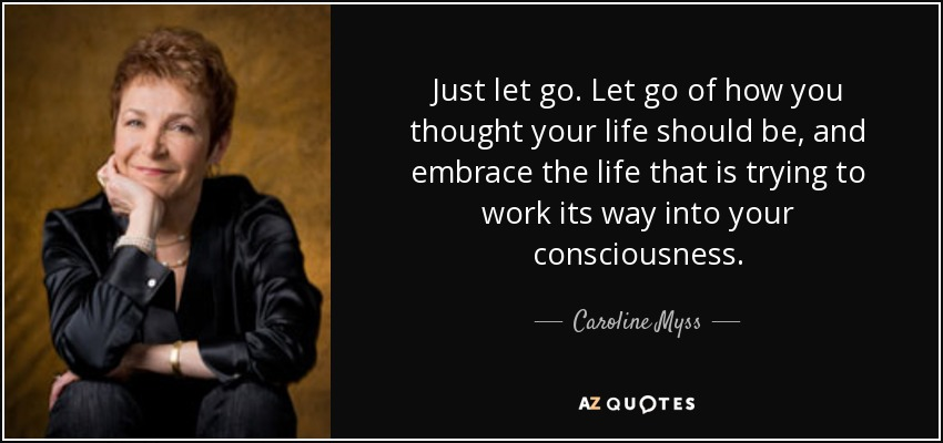 Just let go. Let go of how you thought your life should be, and embrace the life that is trying to work its way into your consciousness. - Caroline Myss