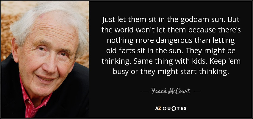 Just let them sit in the goddam sun. But the world won't let them because there's nothing more dangerous than letting old farts sit in the sun. They might be thinking. Same thing with kids. Keep 'em busy or they might start thinking. - Frank McCourt