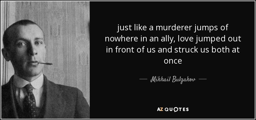 just like a murderer jumps of nowhere in an ally, love jumped out in front of us and struck us both at once - Mikhail Bulgakov