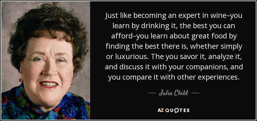 Just like becoming an expert in wine–you learn by drinking it, the best you can afford–you learn about great food by finding the best there is, whether simply or luxurious. The you savor it, analyze it, and discuss it with your companions, and you compare it with other experiences. - Julia Child