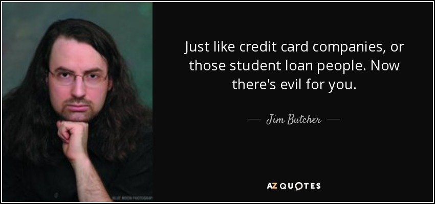 Just like credit card companies, or those student loan people. Now there's evil for you. - Jim Butcher
