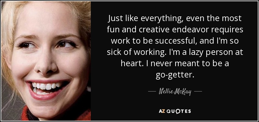 Just like everything, even the most fun and creative endeavor requires work to be successful, and I'm so sick of working. I'm a lazy person at heart. I never meant to be a go-getter. - Nellie McKay