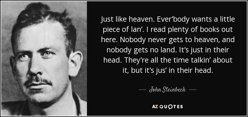 Just like heaven. Ever'body wants a little piece of lan'. I read plenty of books out here. Nobody never gets to heaven, and nobody gets no land. It's just in their head. They're all the time talkin' about it, but it's jus' in their head. - John Steinbeck