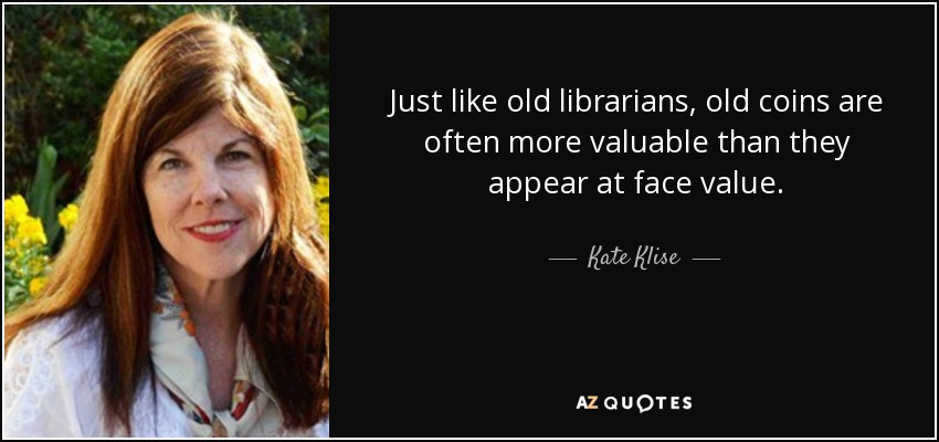 Just like old librarians, old coins are often more valuable than they appear at face value. - Kate Klise