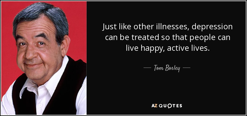 Just like other illnesses, depression can be treated so that people can live happy, active lives. - Tom Bosley
