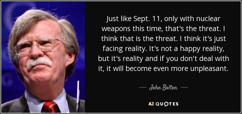 Just like Sept. 11, only with nuclear weapons this time, that's the threat. I think that is the threat. I think it's just facing reality. It's not a happy reality, but it's reality and if you don't deal with it, it will become even more unpleasant. - John Bolton