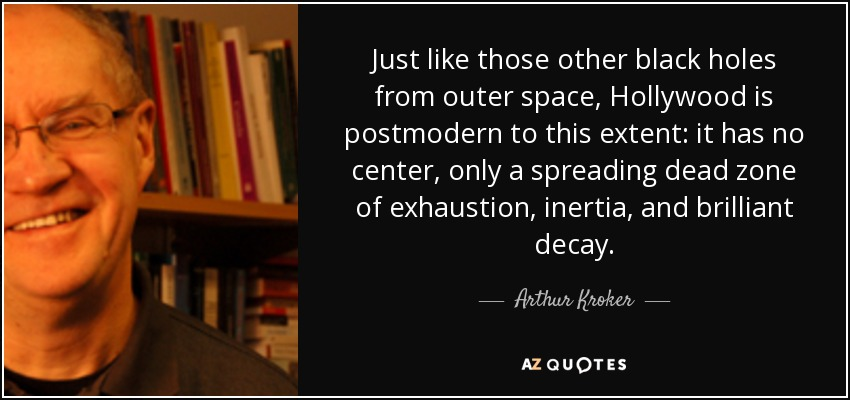 Just like those other black holes from outer space, Hollywood is postmodern to this extent: it has no center, only a spreading dead zone of exhaustion, inertia, and brilliant decay. - Arthur Kroker