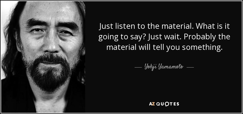 Just listen to the material. What is it going to say? Just wait. Probably the material will tell you something. - Yohji Yamamoto