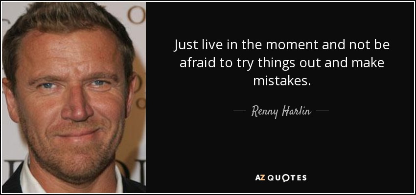 Just live in the moment and not be afraid to try things out and make mistakes. - Renny Harlin