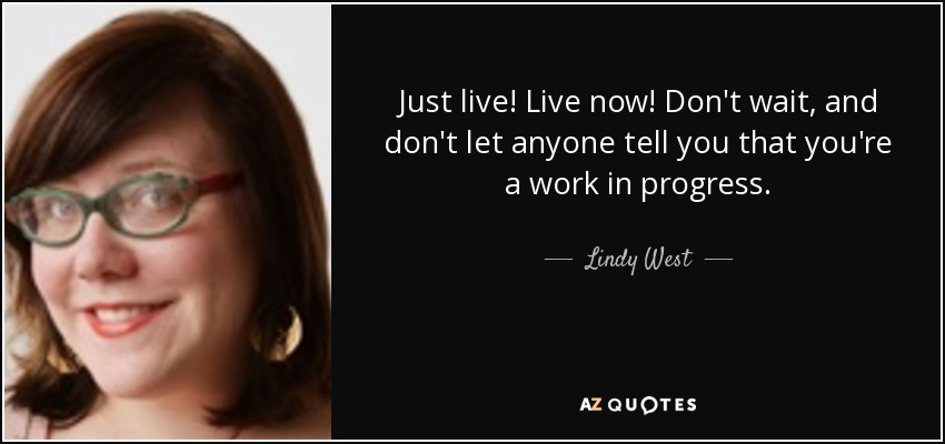 Just live! Live now! Don't wait, and don't let anyone tell you that you're a work in progress. - Lindy West