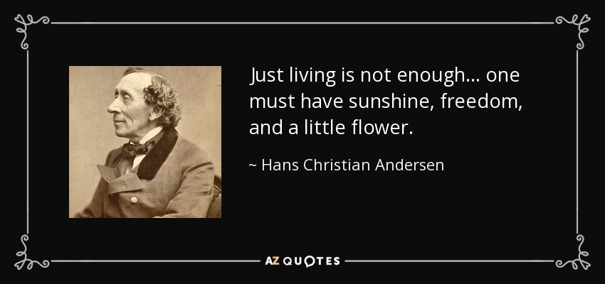 Just living is not enough... one must have sunshine, freedom, and a little flower. - Hans Christian Andersen