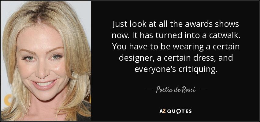 Just look at all the awards shows now. It has turned into a catwalk. You have to be wearing a certain designer, a certain dress, and everyone's critiquing. - Portia de Rossi