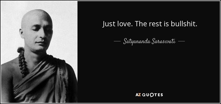 Just love. The rest is bullshit. - Satyananda Saraswati