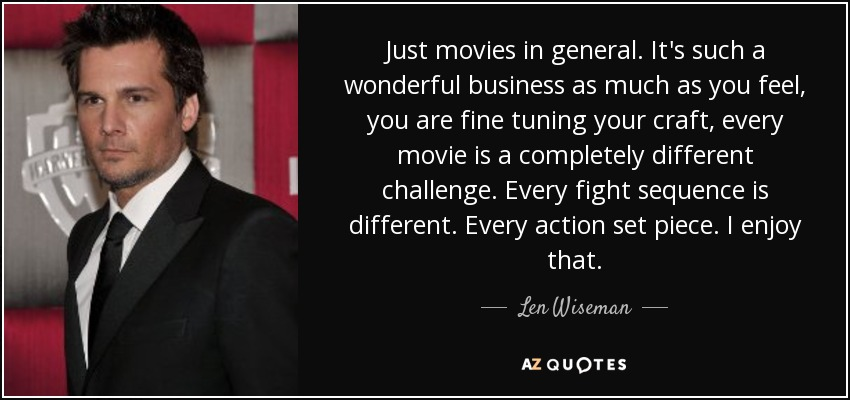 Just movies in general. It's such a wonderful business as much as you feel, you are fine tuning your craft, every movie is a completely different challenge. Every fight sequence is different. Every action set piece. I enjoy that. - Len Wiseman
