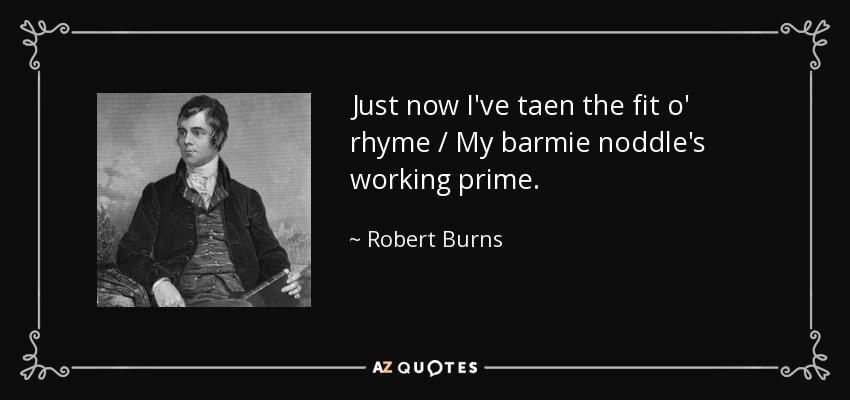 Just now I've taen the fit o' rhyme / My barmie noddle's working prime. - Robert Burns