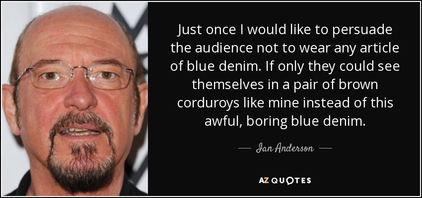 Just once I would like to persuade the audience not to wear any article of blue denim. If only they could see themselves in a pair of brown corduroys like mine instead of this awful, boring blue denim. - Ian Anderson
