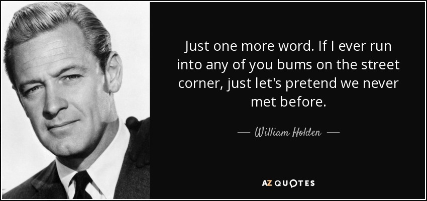 Just one more word. If I ever run into any of you bums on the street corner, just let's pretend we never met before. - William Holden
