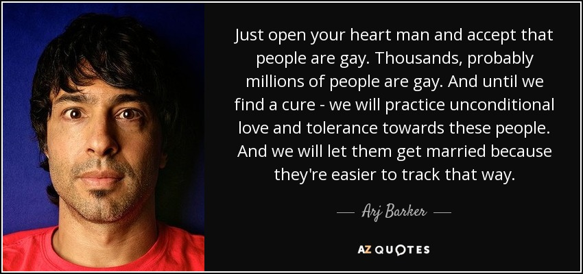 Just open your heart man and accept that people are gay. Thousands, probably millions of people are gay. And until we find a cure - we will practice unconditional love and tolerance towards these people. And we will let them get married because they're easier to track that way. - Arj Barker