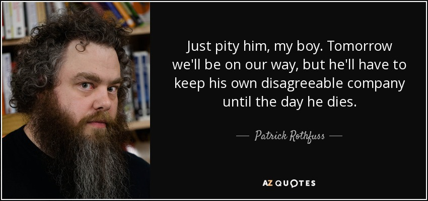 Just pity him, my boy. Tomorrow we'll be on our way, but he'll have to keep his own disagreeable company until the day he dies. - Patrick Rothfuss