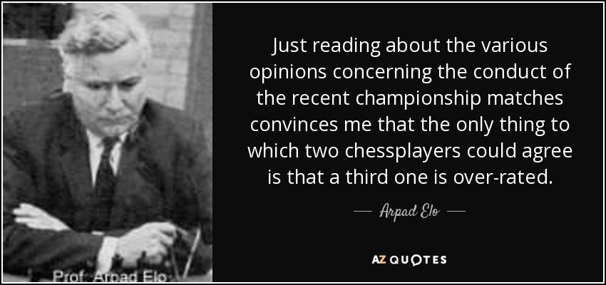 Just reading about the various opinions concerning the conduct of the recent championship matches convinces me that the only thing to which two chessplayers could agree is that a third one is over-rated. - Arpad Elo