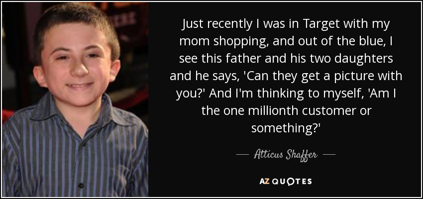 Just recently I was in Target with my mom shopping, and out of the blue, I see this father and his two daughters and he says, 'Can they get a picture with you?' And I'm thinking to myself, 'Am I the one millionth customer or something?' - Atticus Shaffer