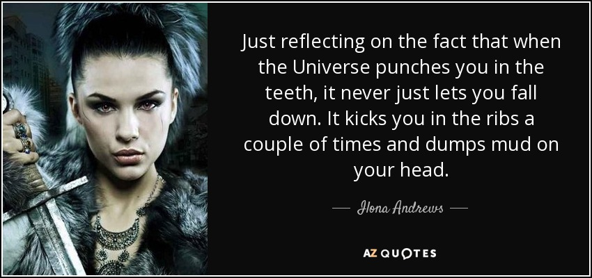 Just reflecting on the fact that when the Universe punches you in the teeth, it never just lets you fall down. It kicks you in the ribs a couple of times and dumps mud on your head. - Ilona Andrews