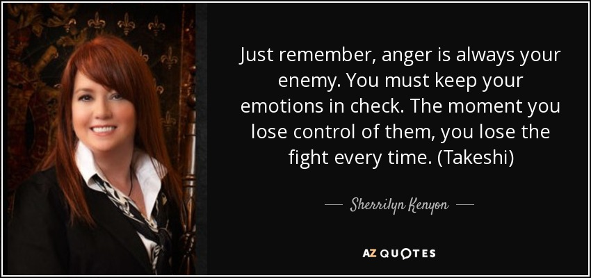 Just remember, anger is always your enemy. You must keep your emotions in check. The moment you lose control of them, you lose the fight every time. (Takeshi) - Sherrilyn Kenyon