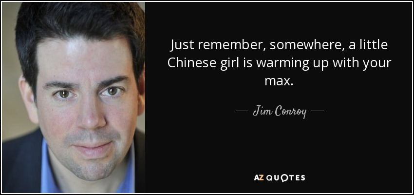 Just remember, somewhere, a little Chinese girl is warming up with your max. - Jim Conroy