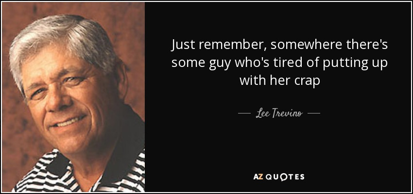 Just remember, somewhere there's some guy who's tired of putting up with her crap - Lee Trevino