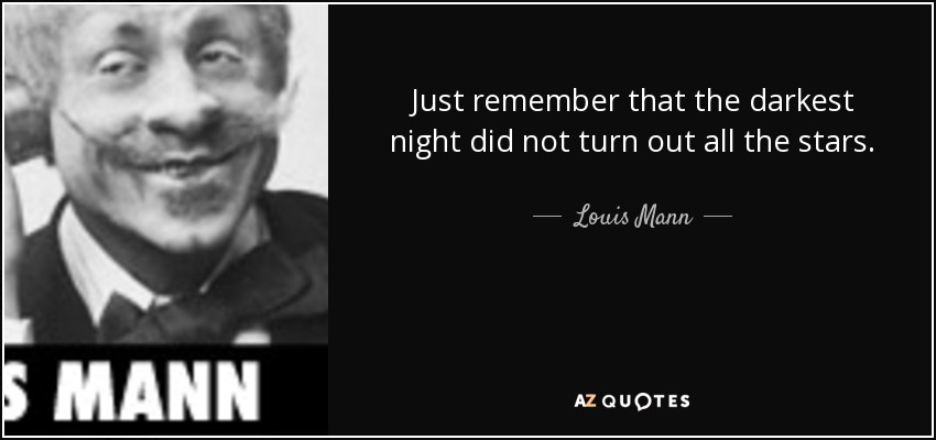 Just remember that the darkest night did not turn out all the stars. - Louis Mann