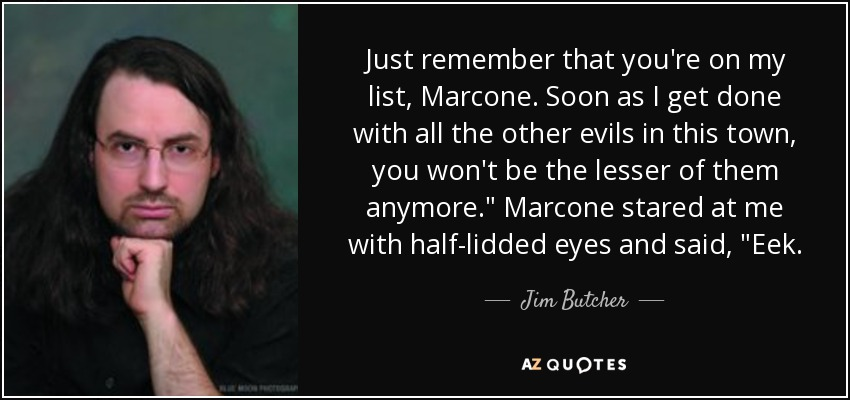 Just remember that you're on my list, Marcone. Soon as I get done with all the other evils in this town, you won't be the lesser of them anymore.