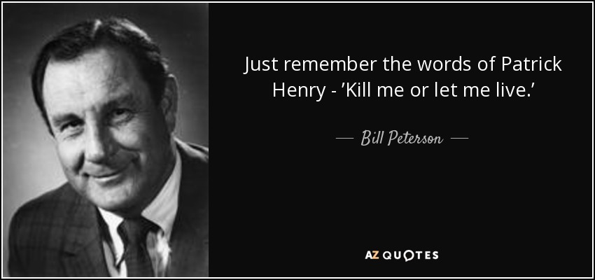 Just remember the words of Patrick Henry - 'Kill me or let me live.' - Bill Peterson