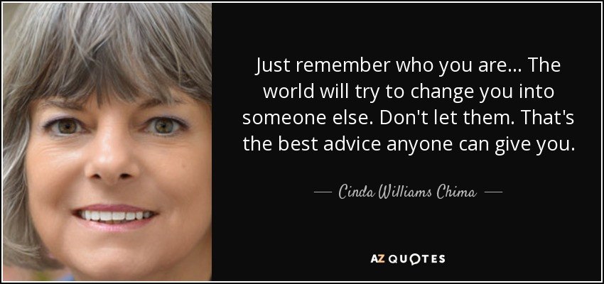 Just remember who you are... The world will try to change you into someone else. Don't let them. That's the best advice anyone can give you. - Cinda Williams Chima