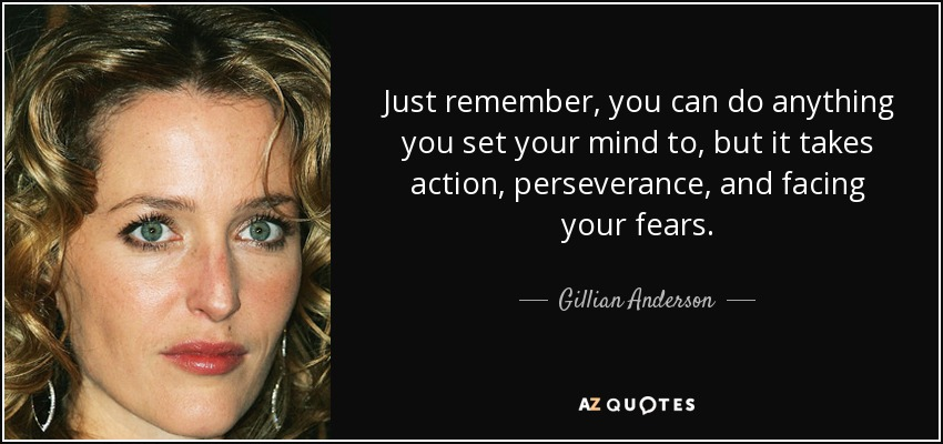 Just remember, you can do anything you set your mind to, but it takes action, perseverance, and facing your fears. - Gillian Anderson