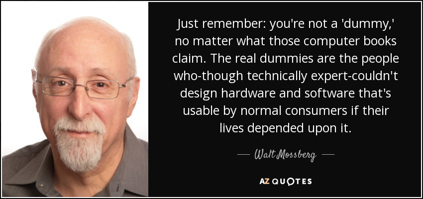 Just remember: you're not a 'dummy,' no matter what those computer books claim. The real dummies are the people who-though technically expert-couldn't design hardware and software that's usable by normal consumers if their lives depended upon it. - Walt Mossberg
