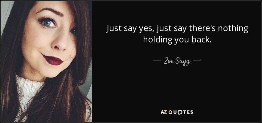 Just say yes, just say there's nothing holding you back. - Zoe Sugg