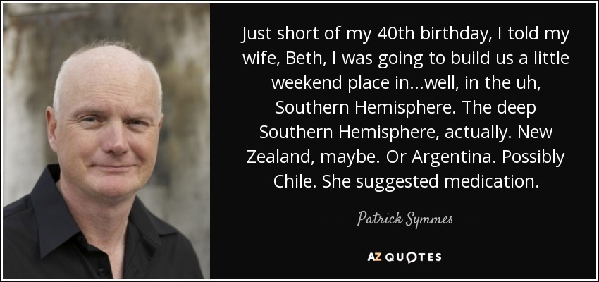 Just short of my 40th birthday, I told my wife, Beth, I was going to build us a little weekend place in...well, in the uh, Southern Hemisphere. The deep Southern Hemisphere, actually. New Zealand, maybe. Or Argentina. Possibly Chile. She suggested medication. - Patrick Symmes