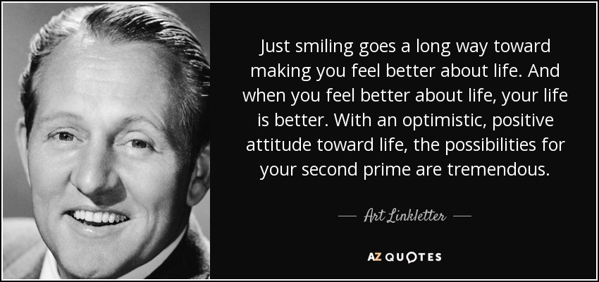 Just smiling goes a long way toward making you feel better about life. And when you feel better about life, your life is better. With an optimistic, positive attitude toward life, the possibilities for your second prime are tremendous. - Art Linkletter