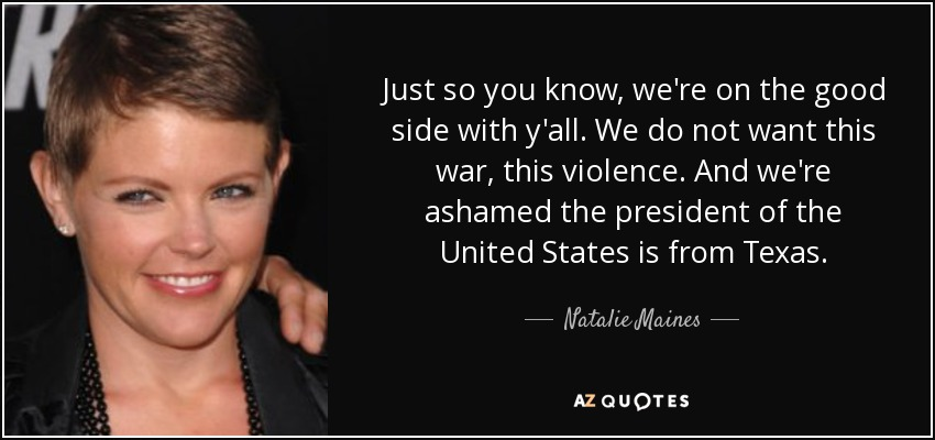 Just so you know, we're on the good side with y'all. We do not want this war, this violence...and we're ashamed that the President of the United States is from Texas. - Natalie Maines
