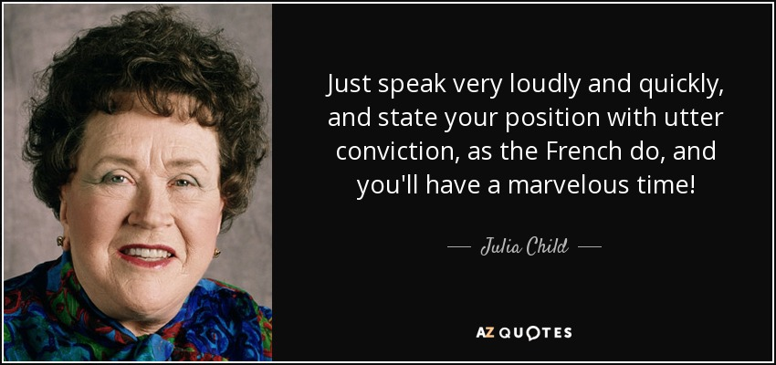 Just speak very loudly and quickly, and state your position with utter conviction, as the French do, and you'll have a marvelous time! - Julia Child